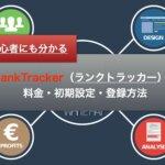 初心者にも分かるRankTracker(ランクトラッカー)の料金・初期設定・登録方法