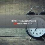 【使い方】TileとAppleWatchは遅刻を減らす神アイテム